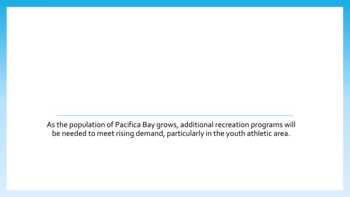 As the population of Pacifica Bay grows, additional recreation programs will be needed to meet rising demand, particularly in the youth athletic area.