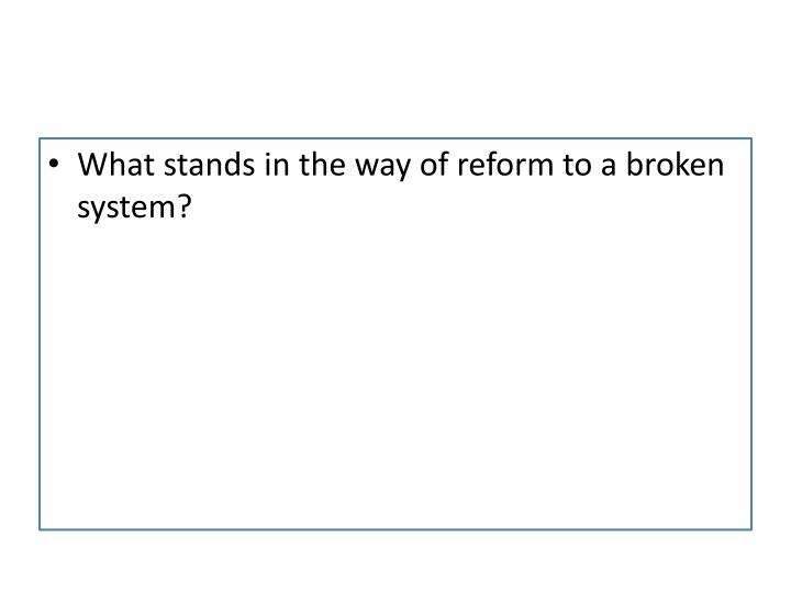 What stands in the way of reform to a broken system?