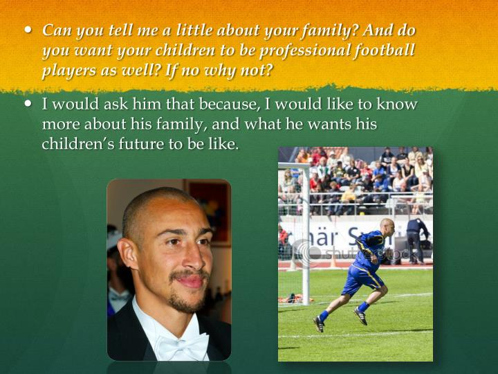 Can you tell me a little about your family? And do you want your children to be professional football players as well? If no why not?