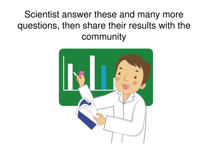 Scientist answer these and many more questions, then share their results with the community