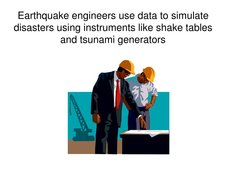 Earthquake engineers use data to simulate disasters using instruments like shake tables and tsunami generators
