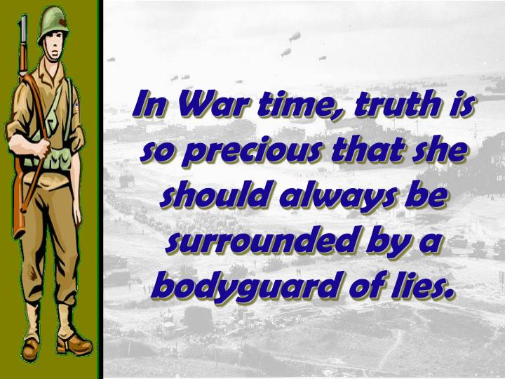 In War time, truth is so precious that she should always be surrounded by a bodyguard of lies.