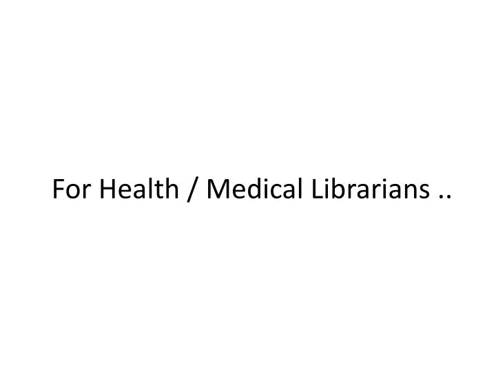 For Health / Medical Librarians ..