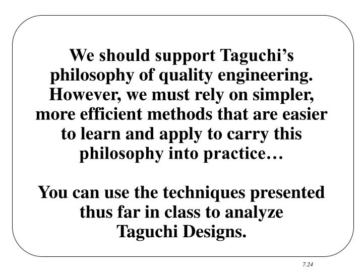 We should support Taguchi's philosophy of quality engineering.  However, we must rely on simpler, more efficient methods that are easier to learn and apply to carry this philosophy into practice…