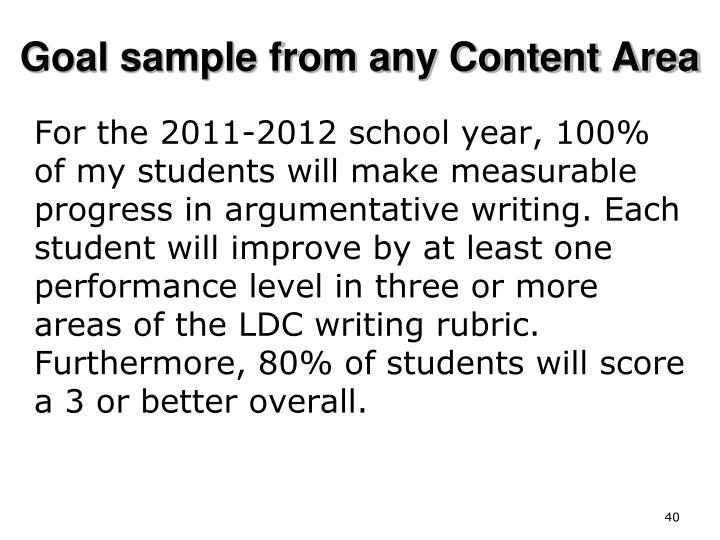 For the 2011-2012 school year, 100% of my students will make measurable progress in argumentative writing. Each student will improve by at least one performance level in three or more areas of the LDC writing rubric. Furthermore, 80% of students will score a 3 or better overall.