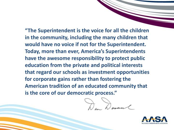 """""""The Superintendent is the voice for all the children in the community, including the many children that would have no voice if not for the Superintendent. Today, more than ever, America's Superintendents have the awesome responsibility to protect public education from the private and political interests that regard our schools as investment opportunities for corporate gains rather than fostering the American tradition of an educated community that is the core of our democratic process."""""""