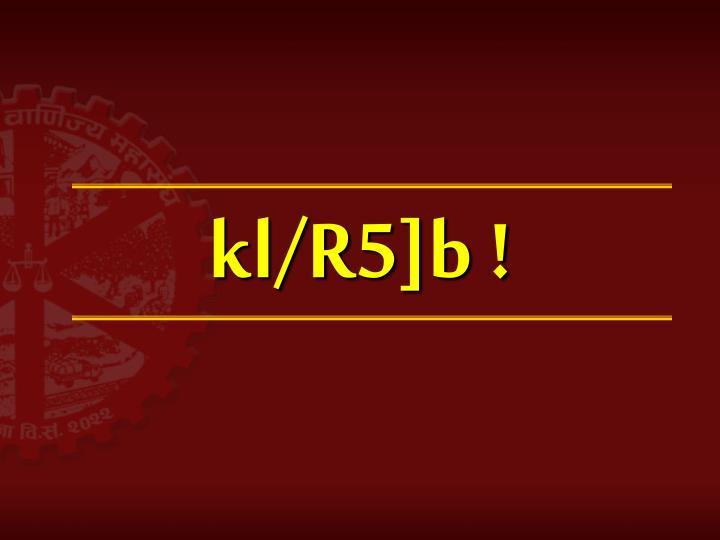 kl/R5]b !