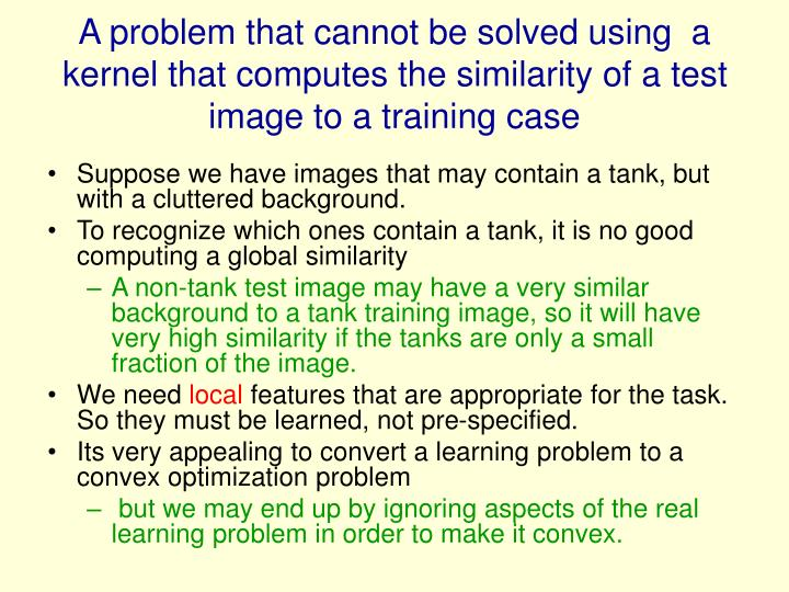 A problem that cannot be solved using  a kernel that computes the similarity of a test image to a training case