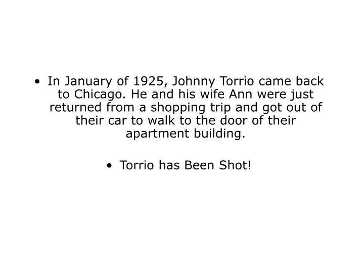 In January of 1925, Johnny Torrio came back to Chicago. He and his wife Ann were just returned from a shopping trip and got out of their car to walk to the door of their apartment building.
