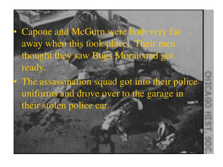 Capone and McGurn were both very far away when this took place.  Their men thought they saw Bugs Moran and got ready.