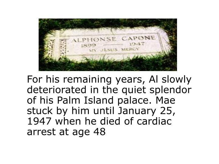 For his remaining years, Al slowly deteriorated in the quiet splendor of his Palm Island palace. Mae stuck by him until January 25, 1947 when he died of cardiac arrest at age 48