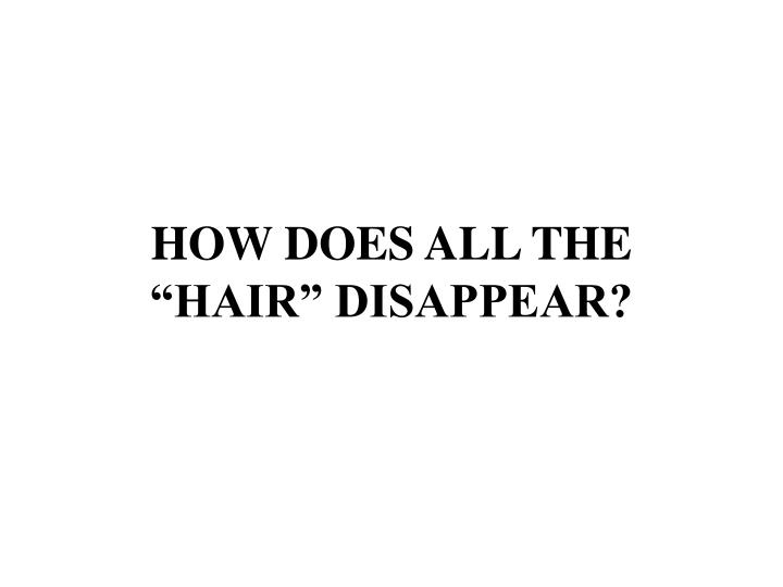 "HOW DOES ALL THE ""HAIR"" DISAPPEAR?"