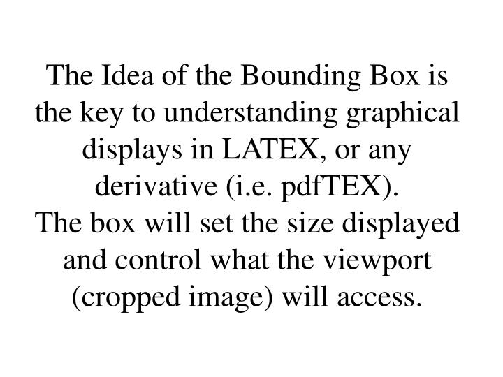 The Idea of the Bounding Box is the key to understanding graphical displays in LATEX, or any derivative (i.e. pdfTEX).