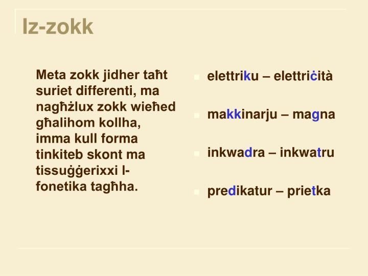 Meta zokk jidher taħt suriet differenti, ma nagħżlux zokk wieħed għalihom kollha, imma kull forma tinkiteb skont ma tissuġġerixxi l-fonetika tagħha.