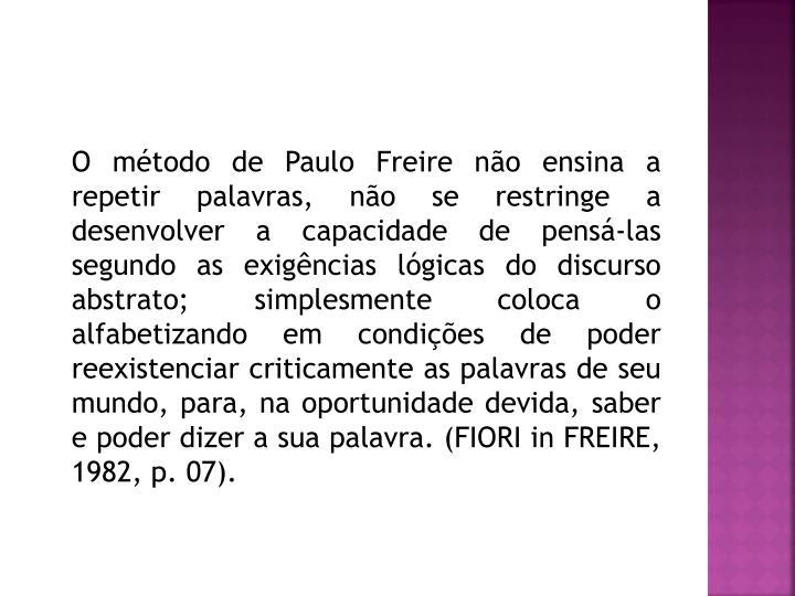 O método de Paulo Freire não ensina a repetir palavras, não se restringe a desenvolver a capacidade de pensá-las segundo as exigências lógicas do discurso abstrato; simplesmente coloca o alfabetizando em condições de poder