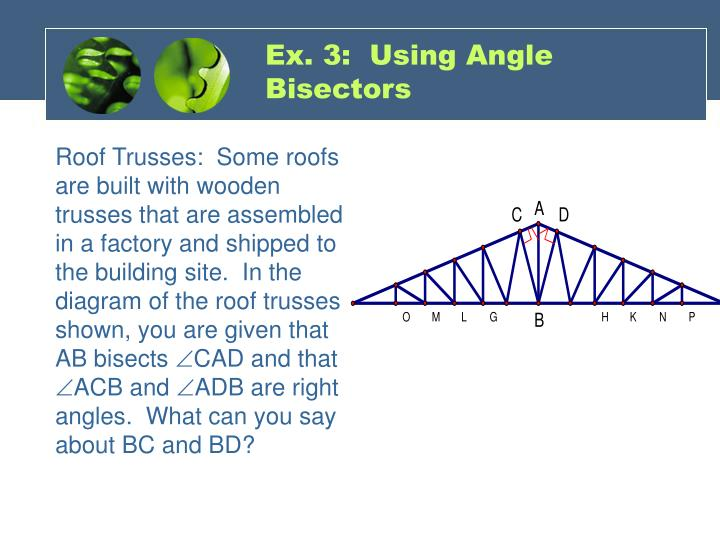 Roof Trusses:  Some roofs are built with wooden trusses that are assembled in a factory and shipped to the building site.  In the diagram of the roof trusses shown, you are given that AB bisects