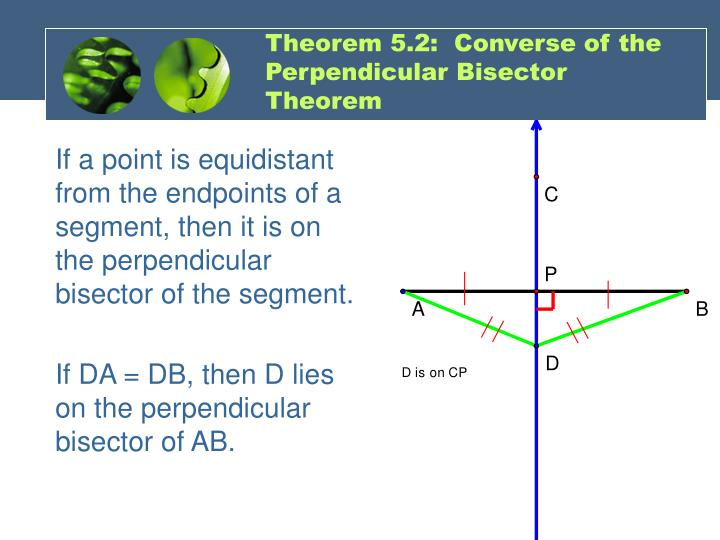 If a point is equidistant from the endpoints of a segment, then it is on the perpendicular bisector of the segment.