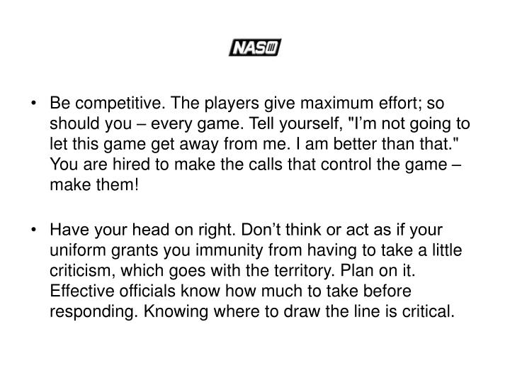 "Be competitive. The players give maximum effort; so should you – every game. Tell yourself, ""I'm not going to let this game get away from me. I am better than that."" You are hired to make the calls that control the game – make them!"