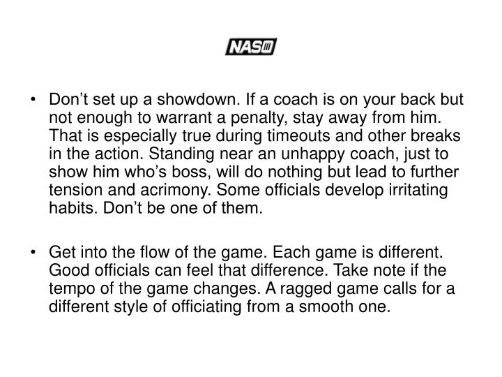 Don't set up a showdown. If a coach is on your back but not enough to warrant a penalty, stay away from him. That is especially true during timeouts and other breaks in the action. Standing near an unhappy coach, just to show him who's boss, will do nothing but lead to further tension and acrimony. Some officials develop irritating habits. Don't be one of them.
