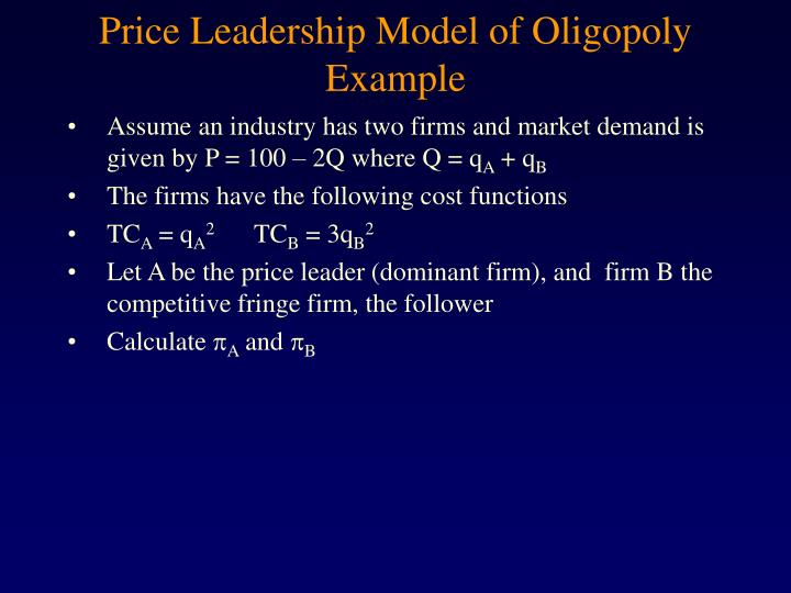 price leadership model Price leadership - model of the dominant firm  model of the dominant firm: in this case, it is assumed that there is a large dominant firm, which has a considerable share of the total market, and some smaller firms each having a small market share.