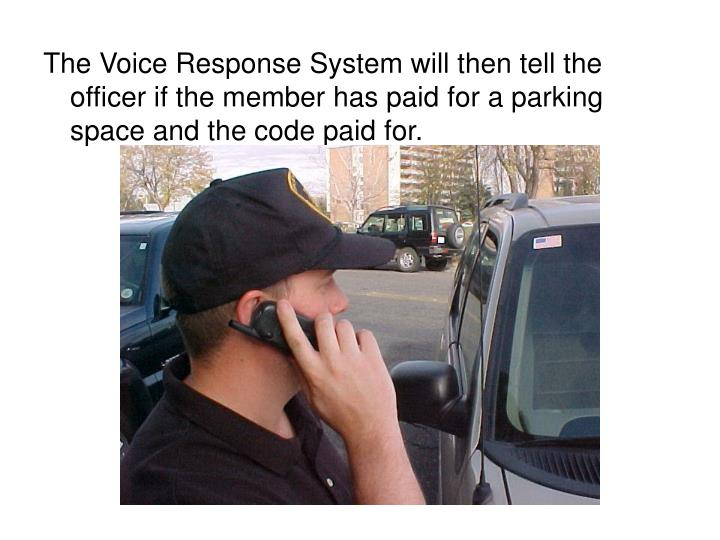 The Voice Response System will then tell the officer if the member has paid for a parking space and the code paid for.