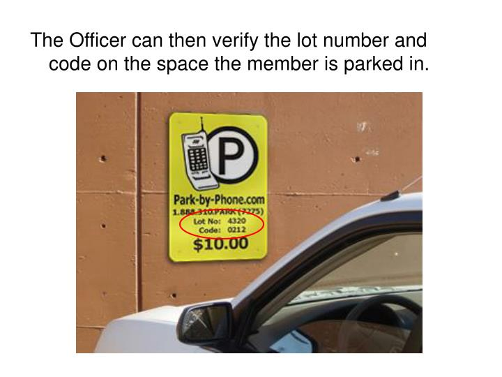The Officer can then verify the lot number and code on the space the member is parked in.
