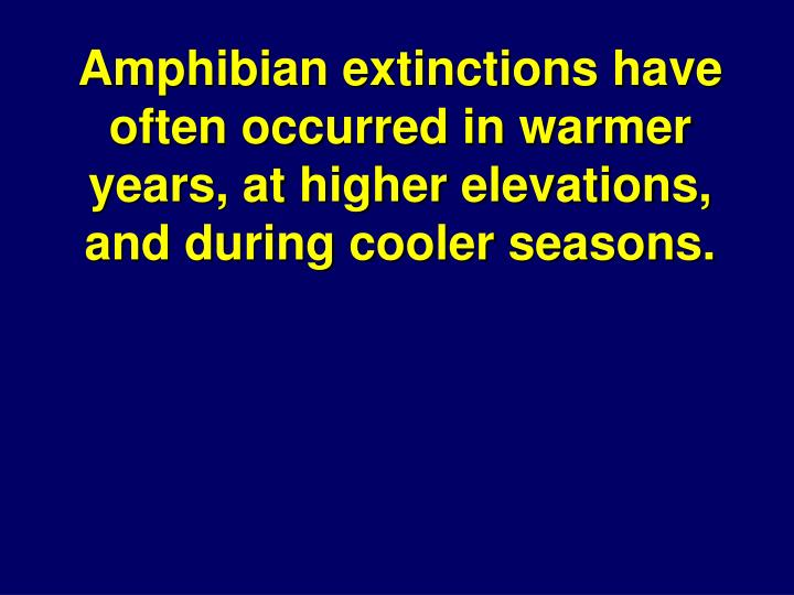 Amphibian extinctions have often occurred in warmer years, at higher elevations, and during cooler seasons.