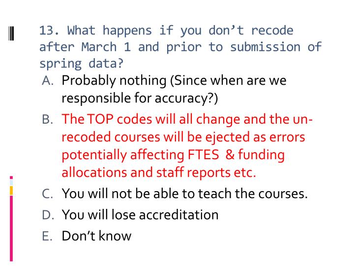 13. What happens if you don't recode after March 1 and prior to submission of spring data?
