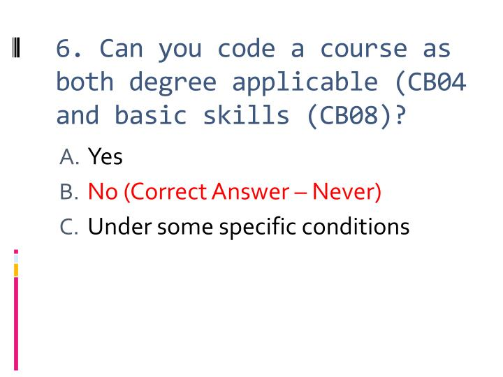6. Can you code a course as both degree applicable (CB04 and basic skills (CB08)?