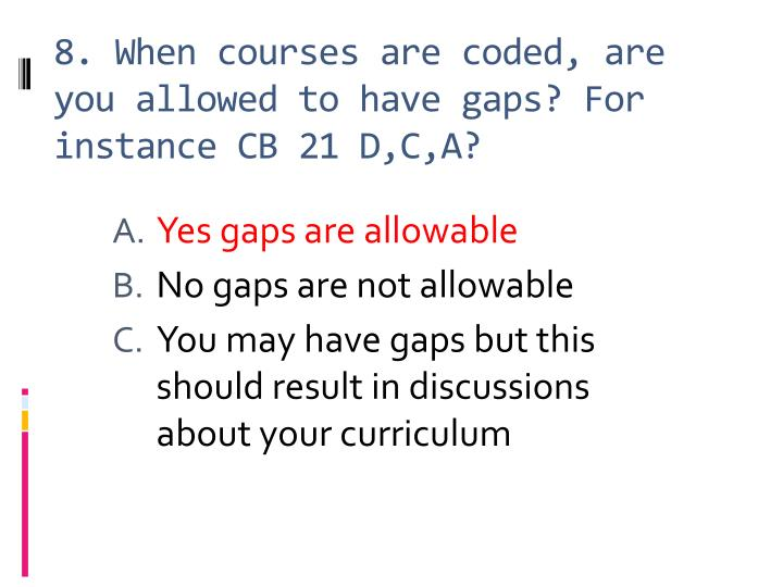 8. When courses are coded, are you allowed to have gaps? For instance CB 21 D,C,A?