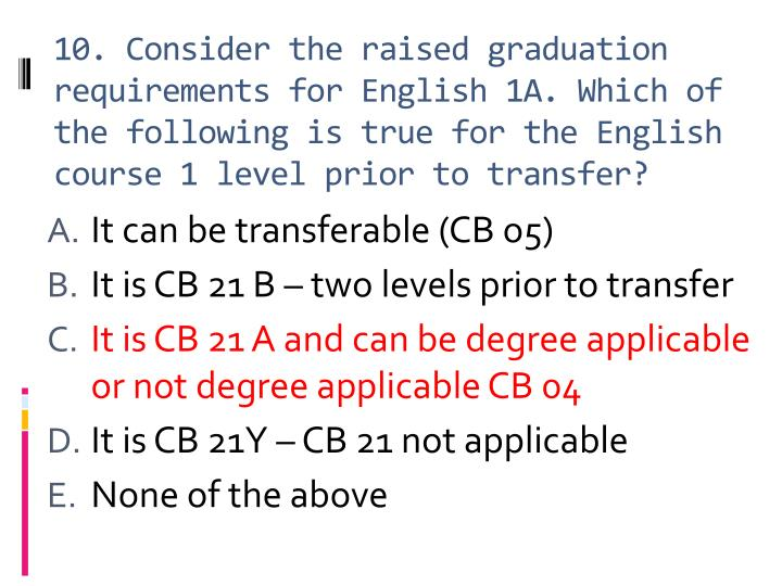 10. Consider the raised graduation requirements for English 1A. Which of the following is true for the English course 1 level prior to transfer?