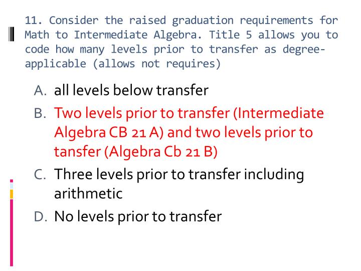 11. Consider the raised graduation requirements for Math to Intermediate Algebra. Title 5 allows you to code how many levels prior to transfer as degree-applicable (allows not requires)