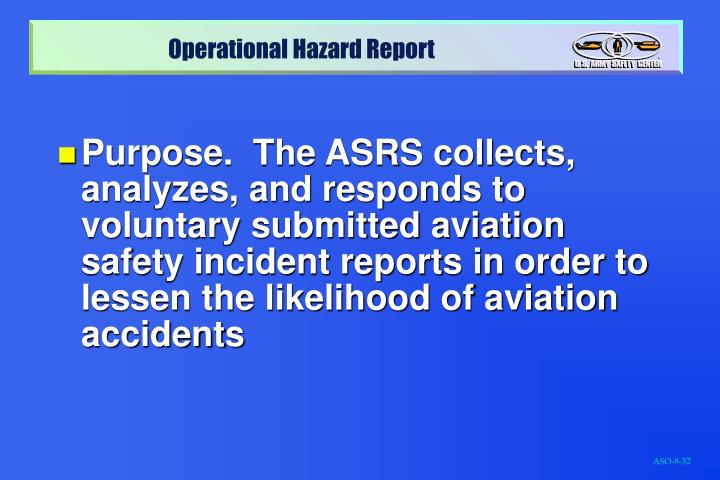 Purpose.  The ASRS collects, analyzes, and responds to voluntary submitted aviation safety incident reports in order to lessen the likelihood of aviation accidents