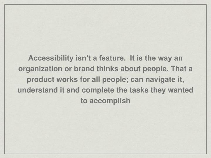 Accessibility isn't a feature.  It is the way an organization or brand thinks about people. That a product works for all people; can navigate it, understand it and complete the tasks they wanted to accomplish