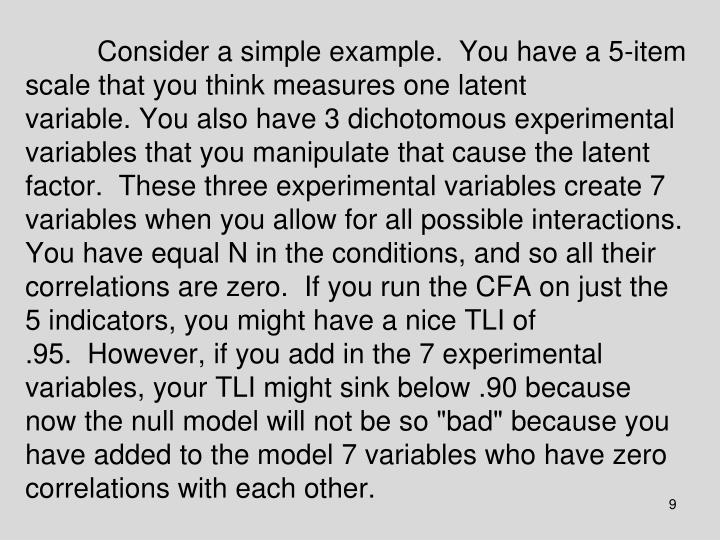 """Consider a simple example. You have a 5-item scale that you think measures one latent variable.You also have 3 dichotomous experimental variables that you manipulate that cause the latent factor. These three experimental variables create 7 variables when you allow for all possible interactions. You have equal N in the conditions, and so all their correlations are zero. If you run the CFA on just the 5 indicators, you might have a nice TLI of .95. However, if you add in the 7 experimental variables, your TLI might sink below .90 because now the null model will not be so """"bad"""" because you have added to the model 7 variables who have zero correlations with each other."""
