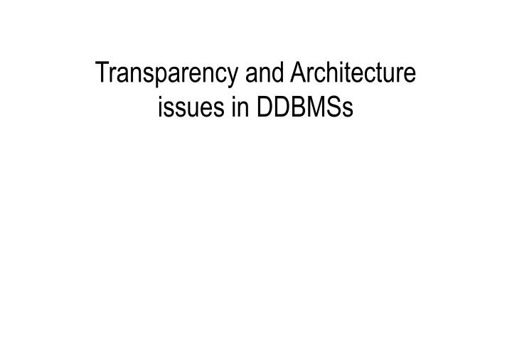 Transparency and Architecture issues in DDBMSs