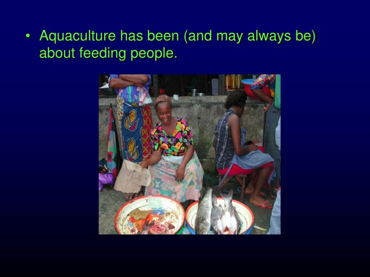 Aquaculture has been (and may always be) about feeding people.