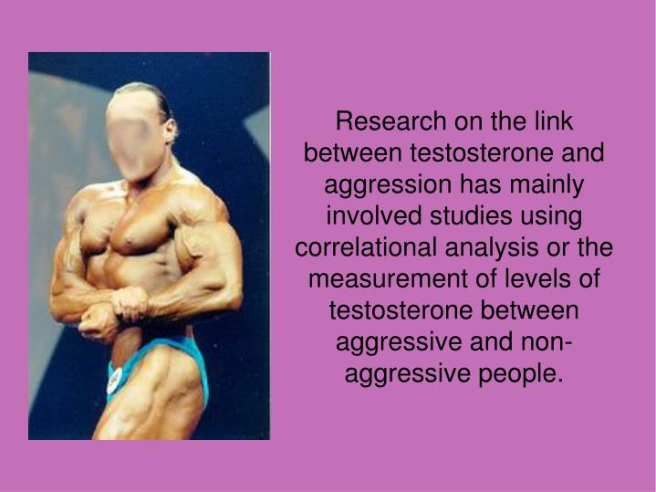 Research on the link between testosterone and aggression has mainly involved studies using correlational analysis or the measurement of levels of testosterone between aggressive and non-aggressive people.