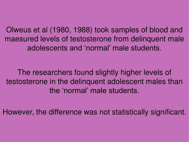Olweus et al (1980, 1988) took samples of blood and maesured levels of testosterone from delinquent male adolescents and 'normal' male students.
