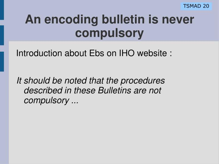 An encoding bulletin is never compulsory