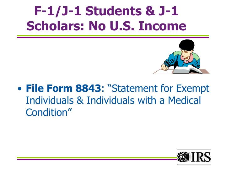 F-1/J-1 Students & J-1 Scholars: No U.S. Income