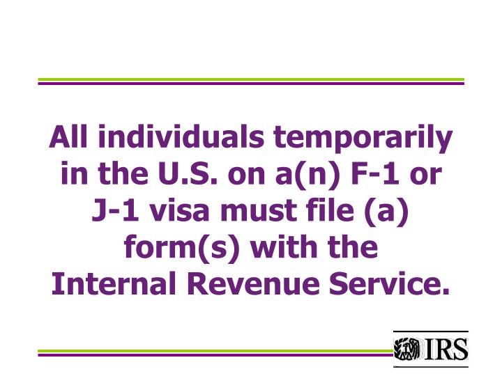 All individuals temporarily in the U.S. on a(n) F-1 or J-1 visa must file (a) form(s) with the