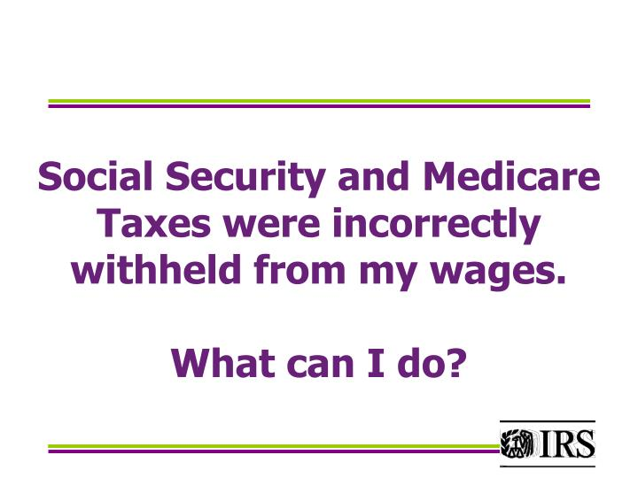 Social Security and Medicare Taxes were incorrectly withheld from my wages.