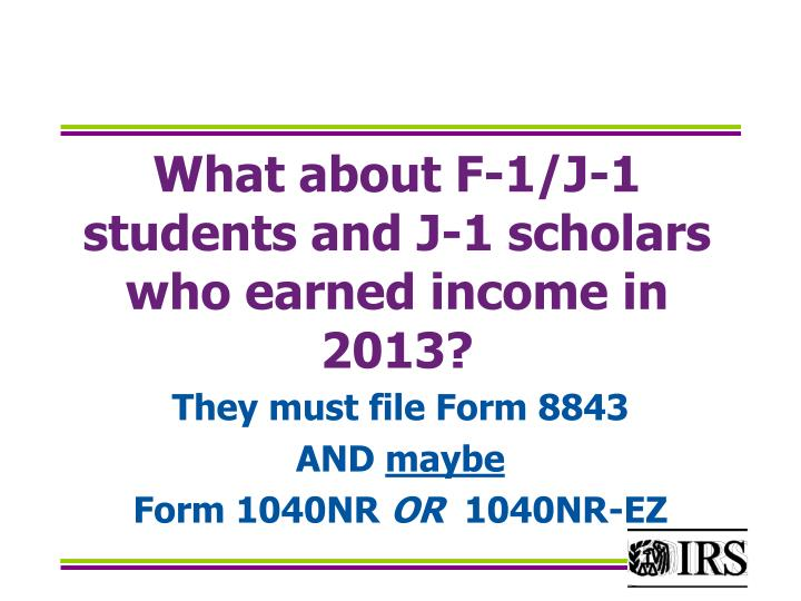 What about F-1/J-1 students and J-1 scholars who earned income in 2013?