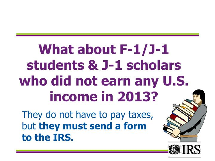 What about F-1/J-1 students & J-1 scholars who did not earn any U.S. income in 2013?