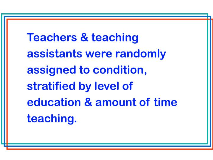 Teachers & teaching assistants were randomly assigned to condition, stratified by level of education & amount of time teaching.