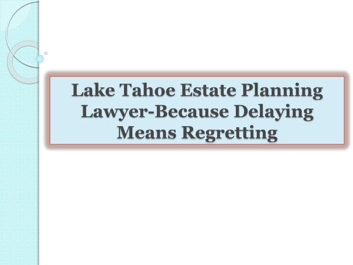 Lake Tahoe Estate Planning Lawyer-Because Delaying Means Regretting