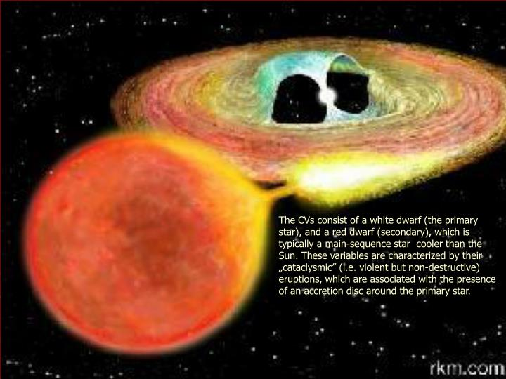 "The CVs consist of a white dwarf (the primary star), and a red dwarf (secondary), which is typically a main-sequence star  cooler than the Sun. These variables are characterized by their ""cataclysmic"" (i.e. violent but non-destructive) eruptions, which are associated with the presence of an accretion disc around the primary star."