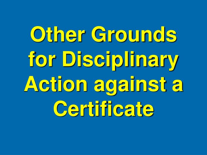 Other Grounds for Disciplinary Action against a Certificate