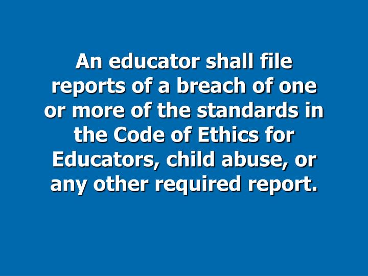 An educator shall file reports of a breach of one or more of the standards in the Code of Ethics for Educators, child abuse, or any other required report.